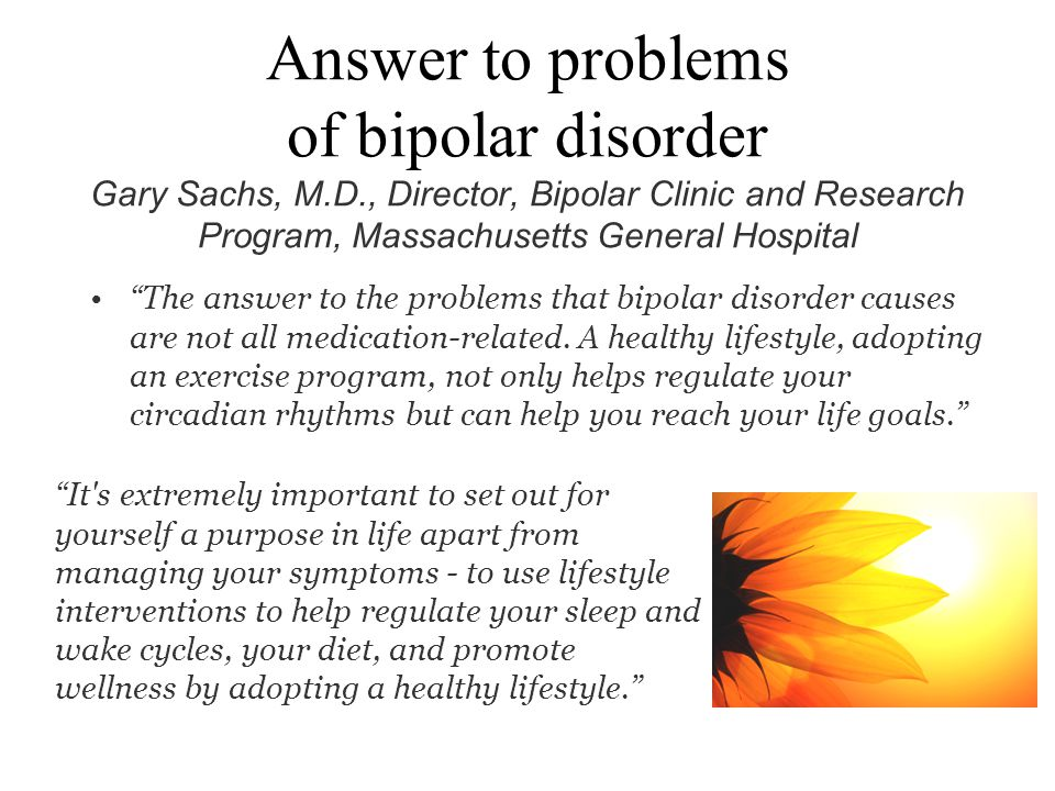 Answer to problems of bipolar disorder Gary Sachs, M. D