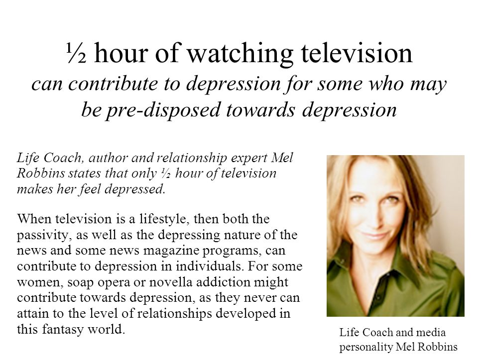 ½ hour of watching television can contribute to depression for some who may be pre-disposed towards depression