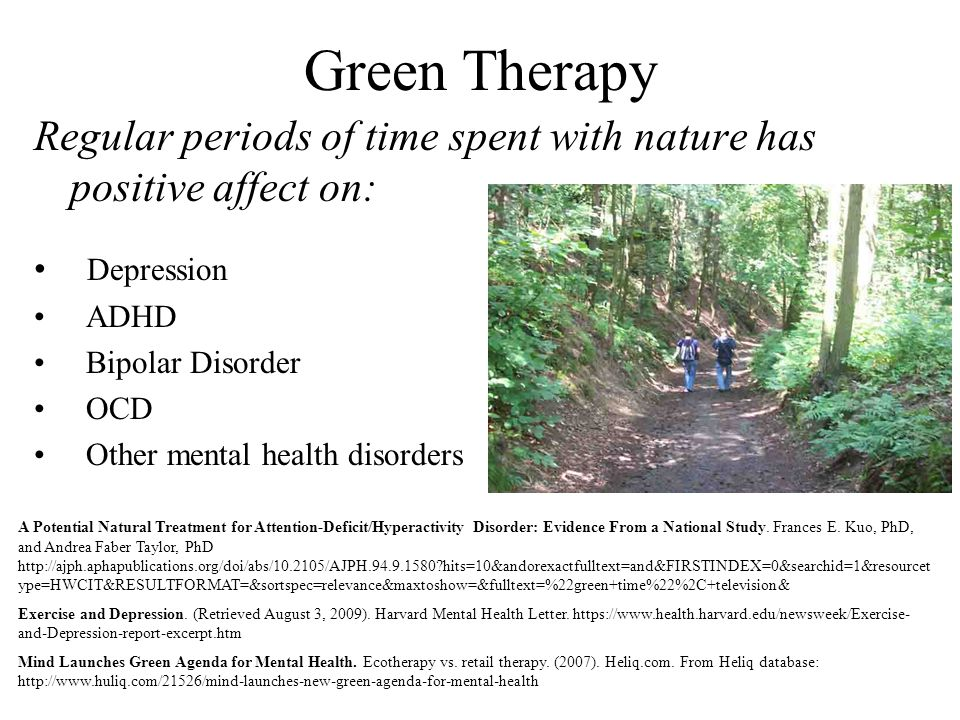 Green Therapy Regular periods of time spent with nature has positive affect on: Depression. ADHD.
