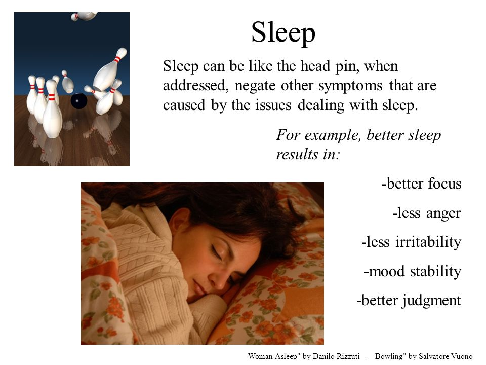 Sleep Sleep can be like the head pin, when addressed, negate other symptoms that are caused by the issues dealing with sleep.
