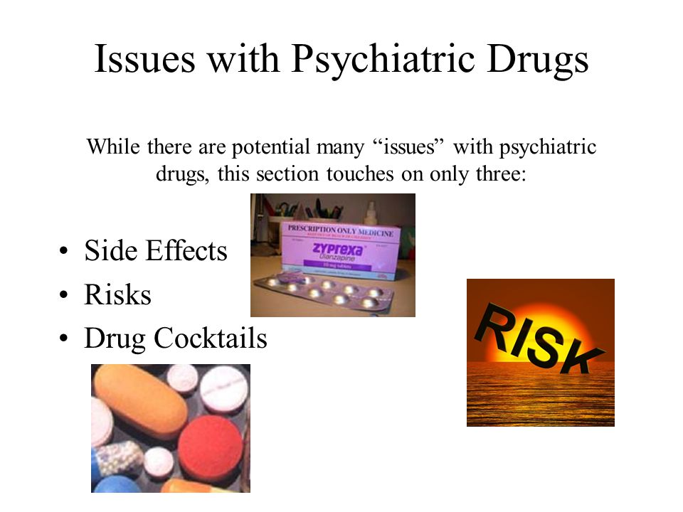 Issues with Psychiatric Drugs While there are potential many issues with psychiatric drugs, this section touches on only three: