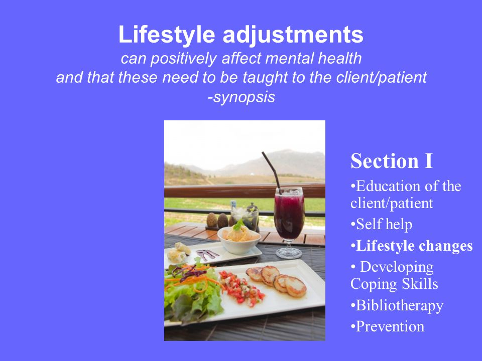 Lifestyle adjustments can positively affect mental health and that these need to be taught to the client/patient -synopsis
