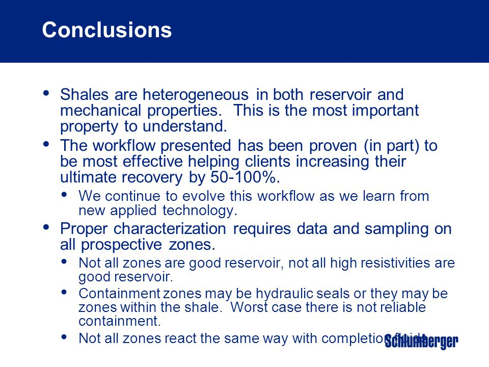 Conclusions Shales are heterogeneous in both reservoir and mechanical properties. This is the most important property to understand.
