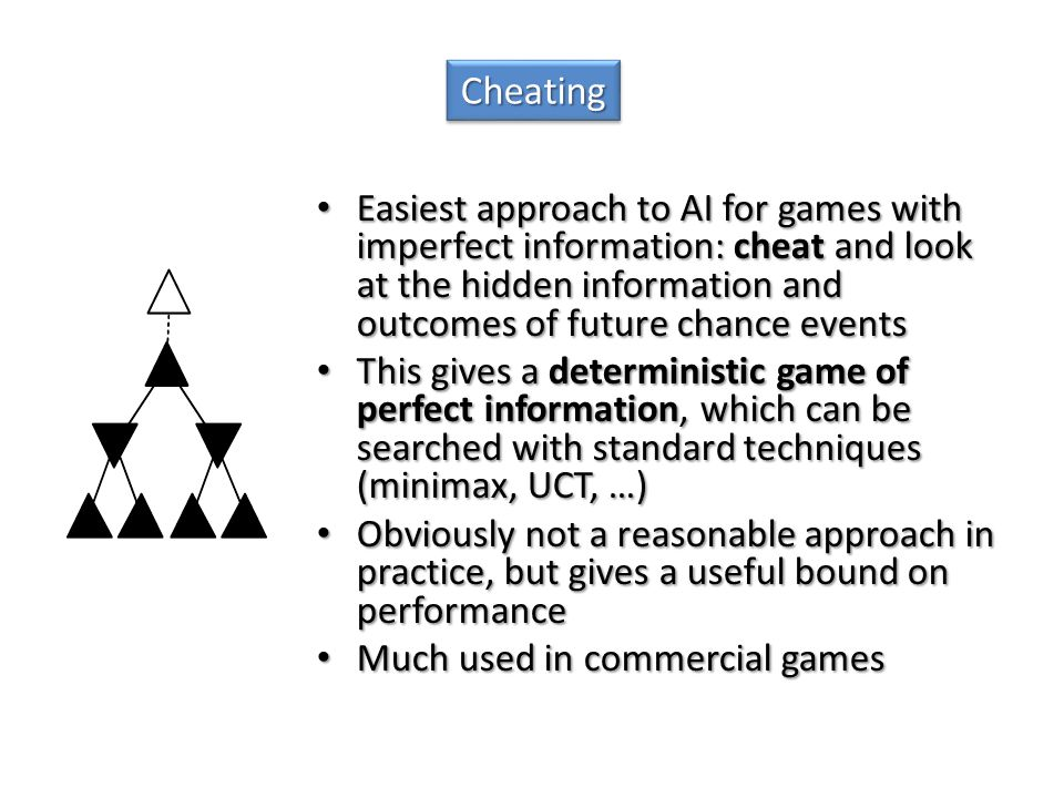 Cheating Easiest approach to AI for games with imperfect information: cheat and look at the hidden information and outcomes of future chance events.