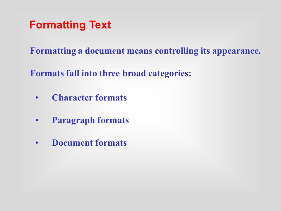 Formatting Text Formatting a document means controlling its appearance. Formats fall into three broad categories:
