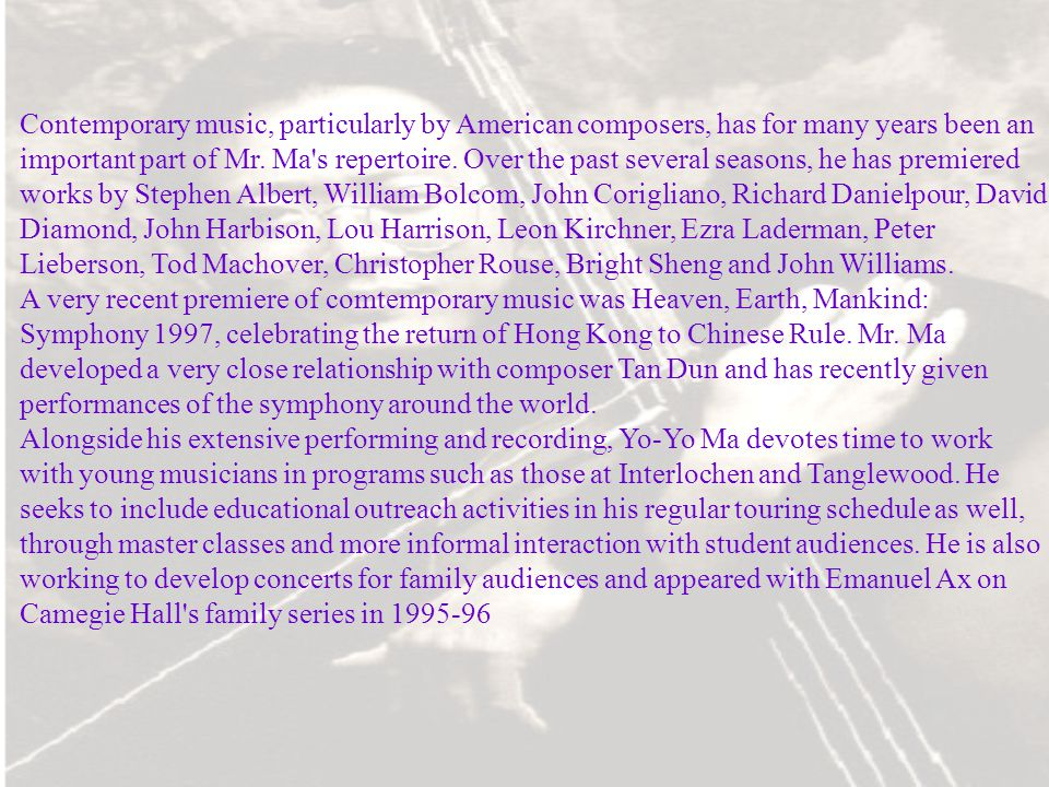 Contemporary music, particularly by American composers, has for many years been an important part of Mr. Ma s repertoire. Over the past several seasons, he has premiered works by Stephen Albert, William Bolcom, John Corigliano, Richard Danielpour, David Diamond, John Harbison, Lou Harrison, Leon Kirchner, Ezra Laderman, Peter Lieberson, Tod Machover, Christopher Rouse, Bright Sheng and John Williams.