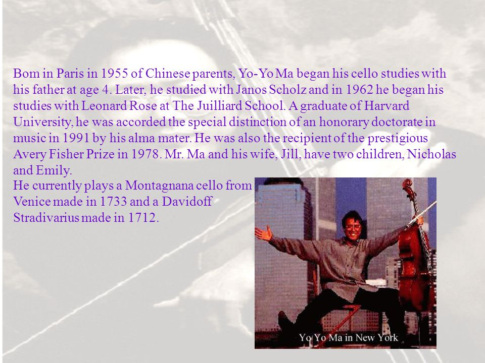 Bom in Paris in 1955 of Chinese parents, Yo-Yo Ma began his cello studies with his father at age 4. Later, he studied with Janos Scholz and in 1962 he began his studies with Leonard Rose at The Juilliard School. A graduate of Harvard University, he was accorded the special distinction of an honorary doctorate in music in 1991 by his alma mater. He was also the recipient of the prestigious Avery Fisher Prize in Mr. Ma and his wife, Jill, have two children, Nicholas and Emily.