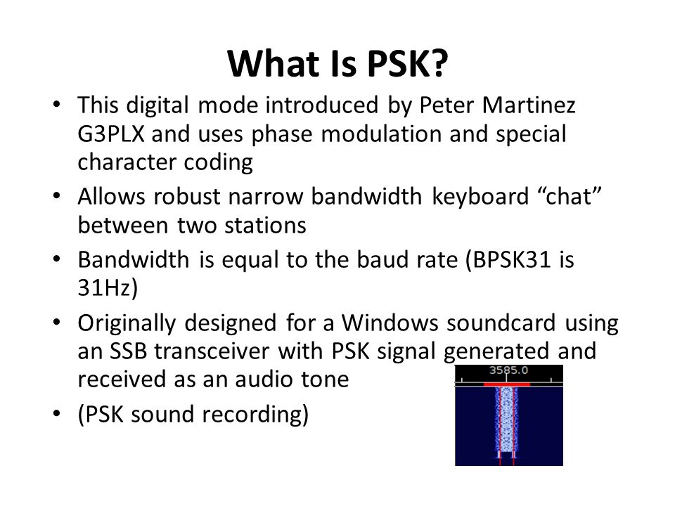 What Is PSK This digital mode introduced by Peter Martinez G3PLX and uses phase modulation and special character coding.