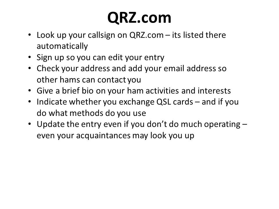 QRZ.com Look up your callsign on QRZ.com – its listed there automatically. Sign up so you can edit your entry.