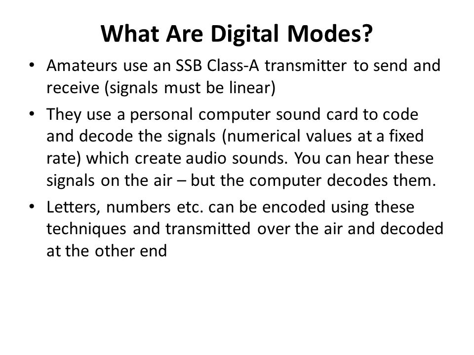 What Are Digital Modes Amateurs use an SSB Class-A transmitter to send and receive (signals must be linear)