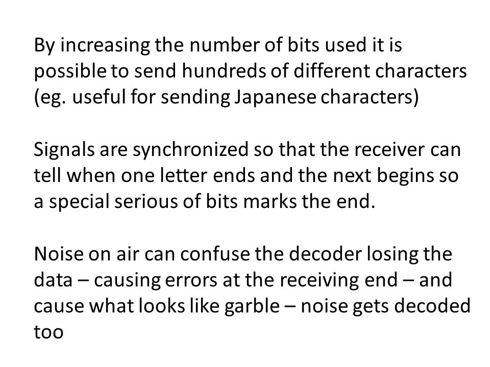 By increasing the number of bits used it is possible to send hundreds of different characters (eg. useful for sending Japanese characters)