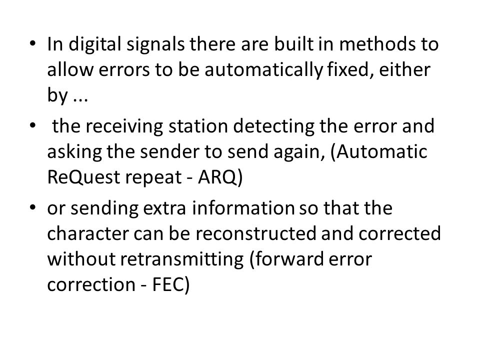 In digital signals there are built in methods to allow errors to be automatically fixed, either by ...