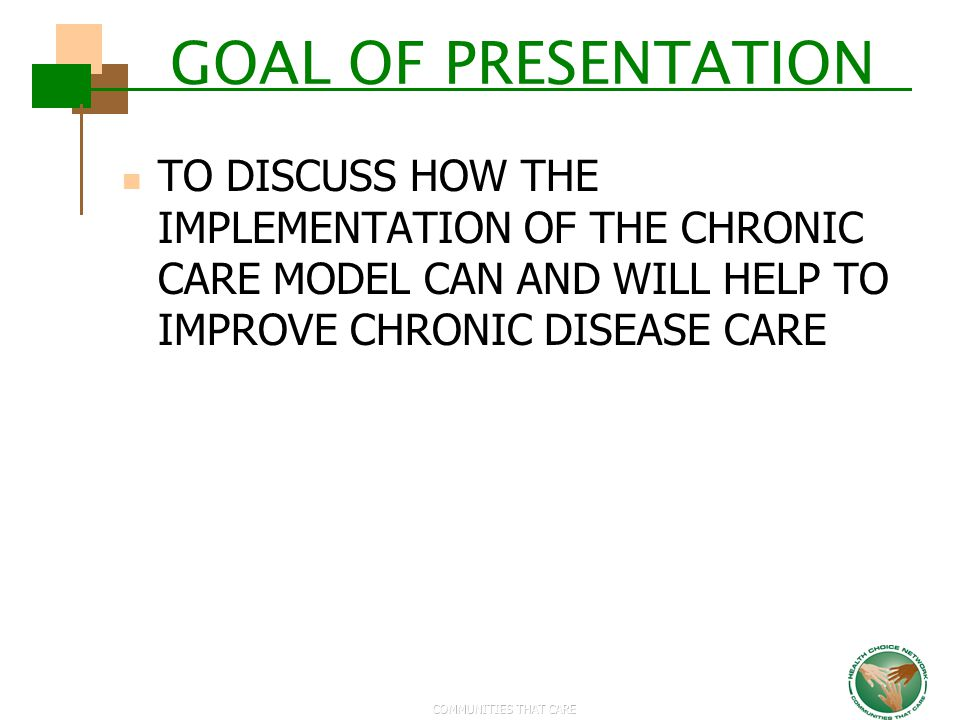 GOAL OF PRESENTATION TO DISCUSS HOW THE IMPLEMENTATION OF THE CHRONIC CARE MODEL CAN AND WILL HELP TO IMPROVE CHRONIC DISEASE CARE.