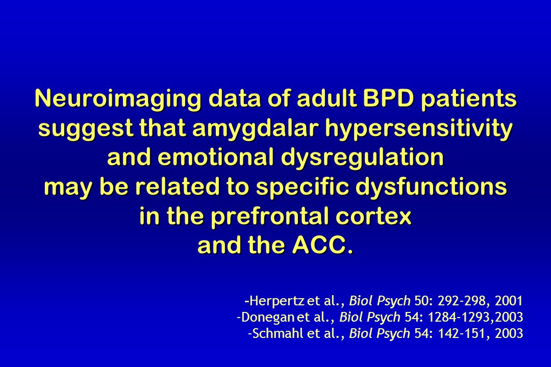 Neuroimaging data of adult BPD patients suggest that amygdalar hypersensitivity and emotional dysregulation may be related to specific dysfunctions in the prefrontal cortex and the ACC.