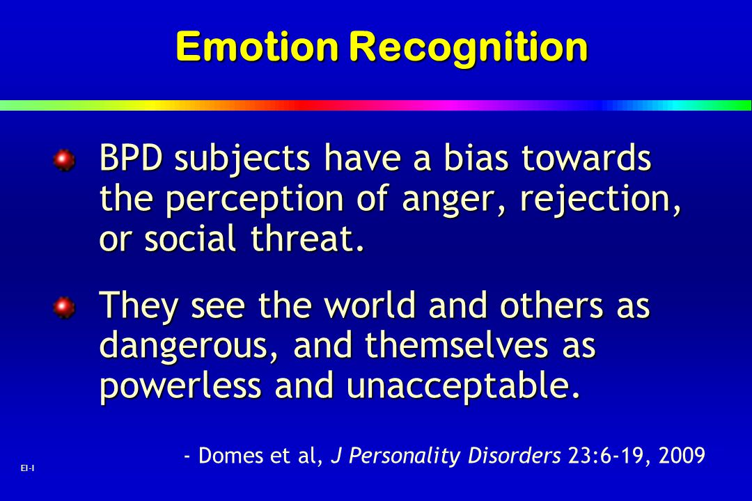 Emotion Recognition BPD subjects have a bias towards the perception of anger, rejection, or social threat.