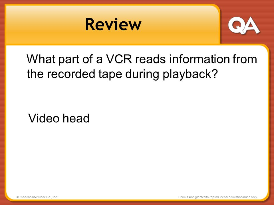 Review What part of a VCR reads information from the recorded tape during playback Video head. © Goodheart-Willcox Co., Inc.