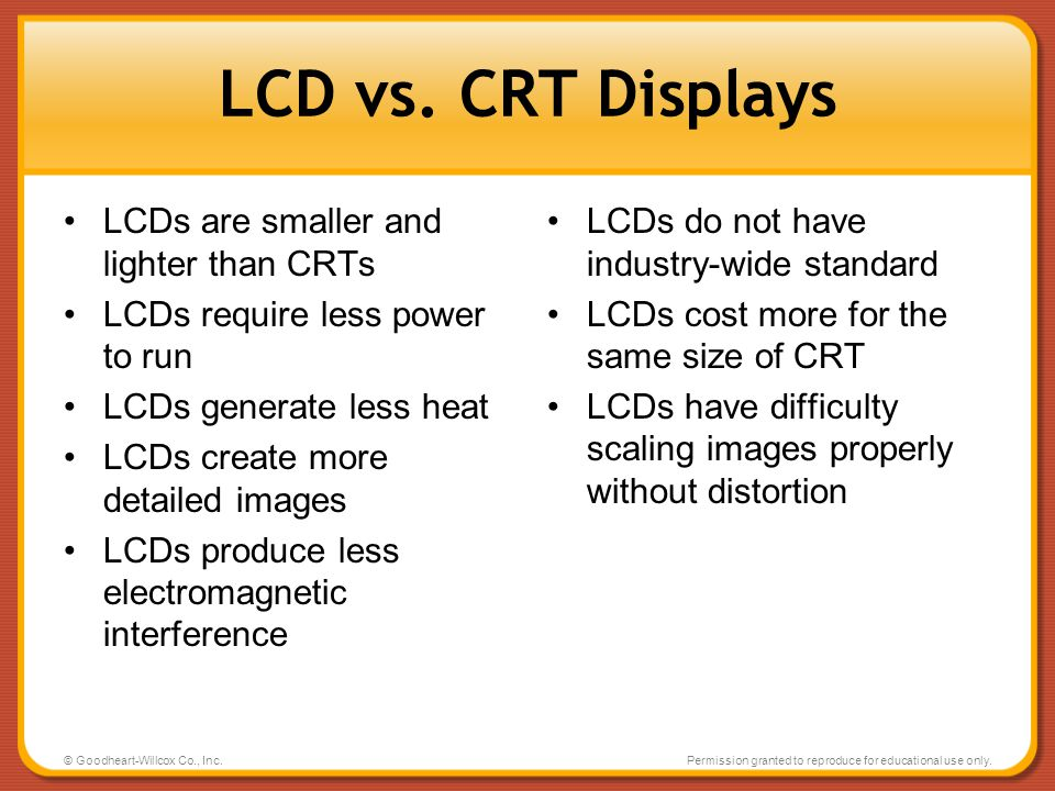 LCD vs. CRT Displays LCDs are smaller and lighter than CRTs