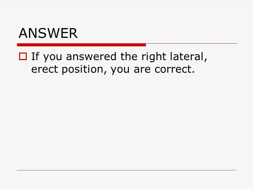 ANSWER If you answered the right lateral, erect position, you are correct.