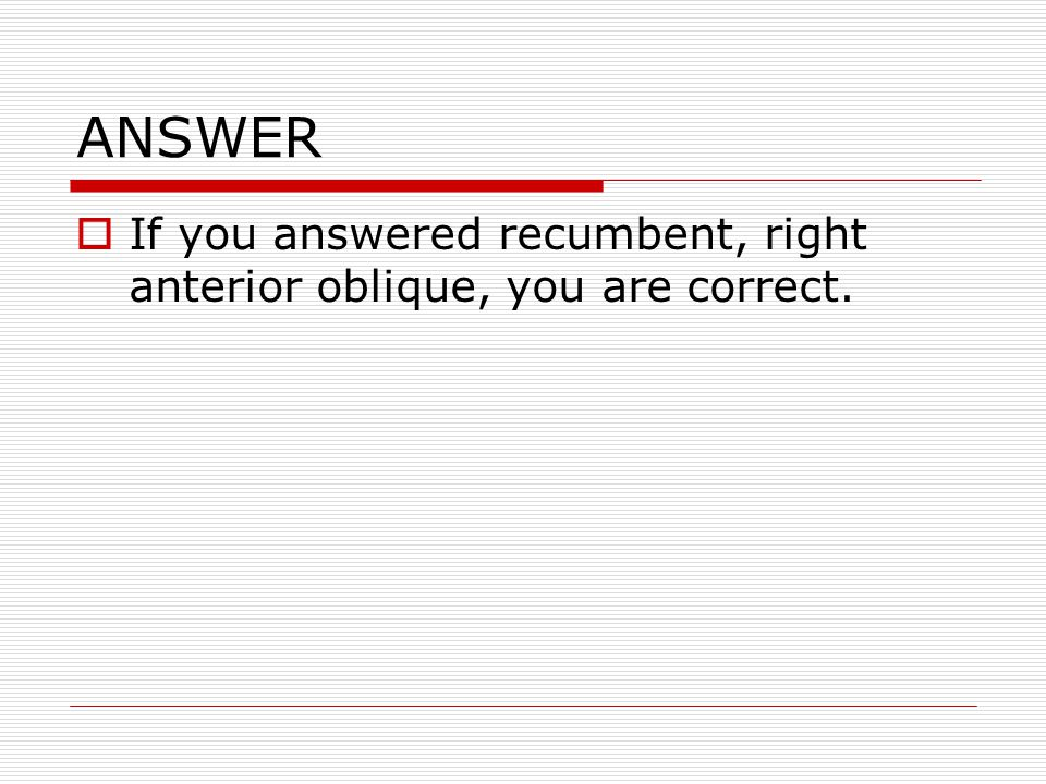 ANSWER If you answered recumbent, right anterior oblique, you are correct.