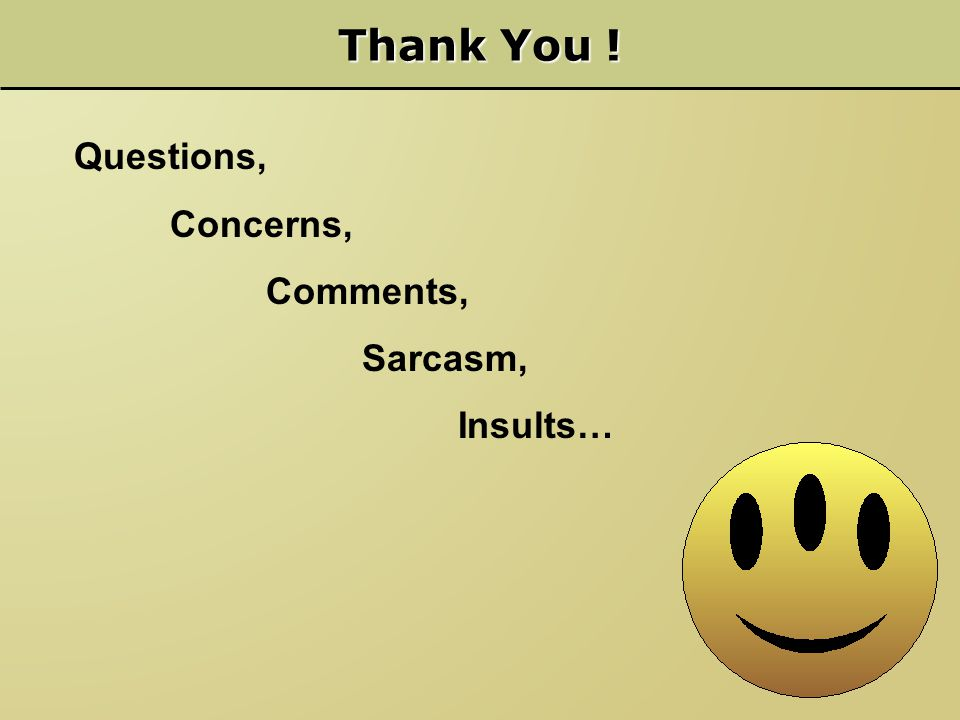 Thank You ! Questions, Concerns, Comments, Sarcasm, Insults…