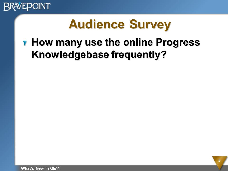 Audience Survey How many use the online Progress Knowledgebase frequently What's New in OE11