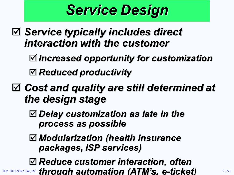 Service Design Service typically includes direct interaction with the customer. Increased opportunity for customization.