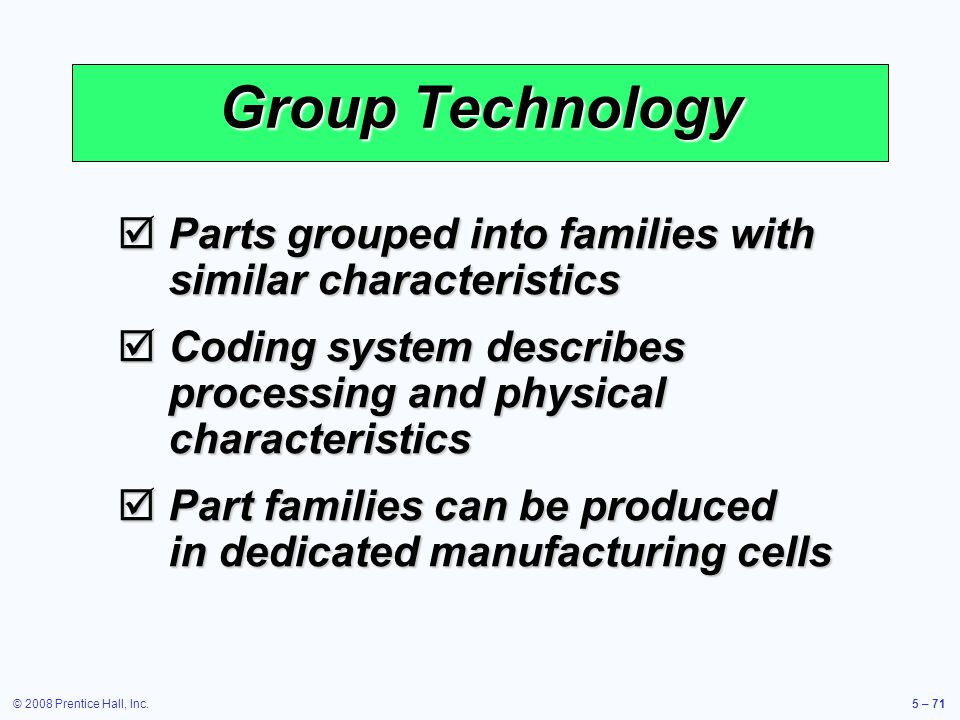 Group Technology Parts grouped into families with similar characteristics. Coding system describes processing and physical characteristics.