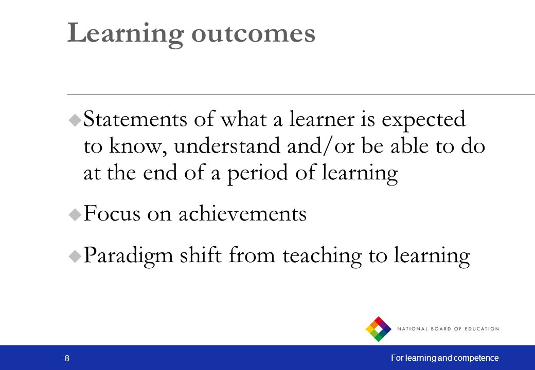 Learning outcomes Statements of what a learner is expected to know, understand and/or be able to do at the end of a period of learning.