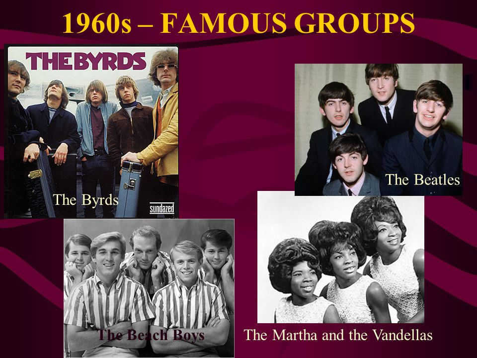 1960s – FAMOUS GROUPS The Beatles The Byrds The Beach Boys