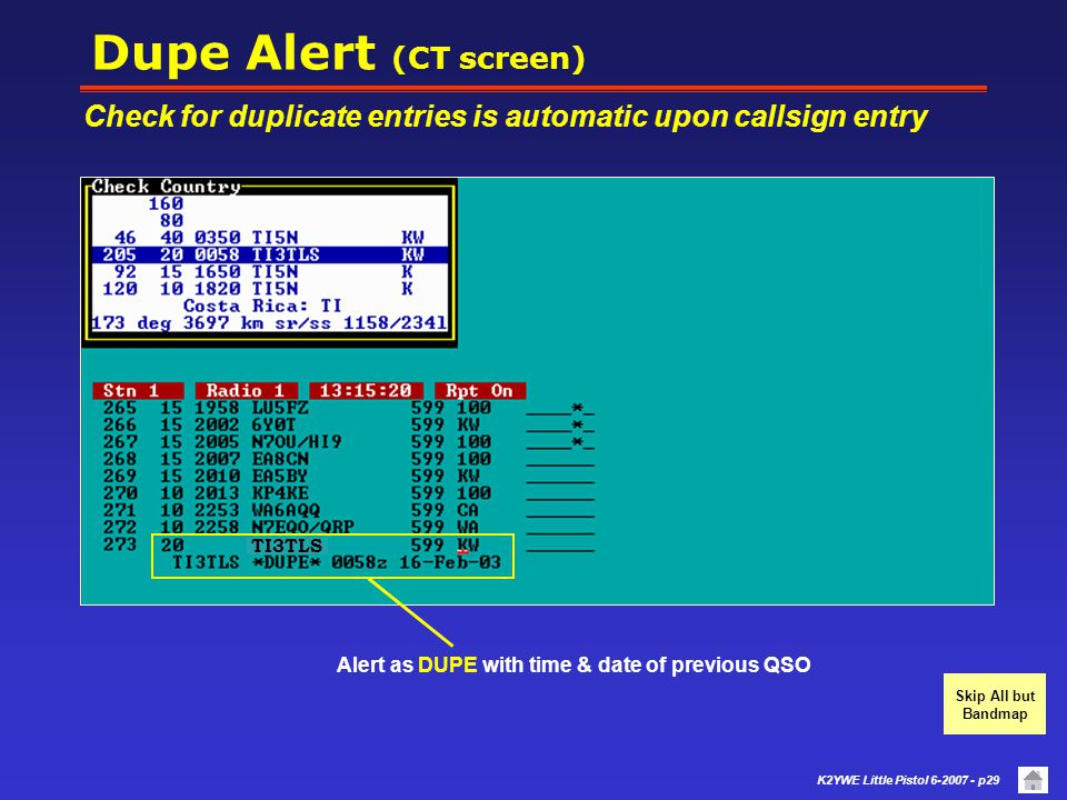 Dupe Alert (CT screen) Check for duplicate entries is automatic upon callsign entry. Alert as DUPE with time & date of previous QSO.