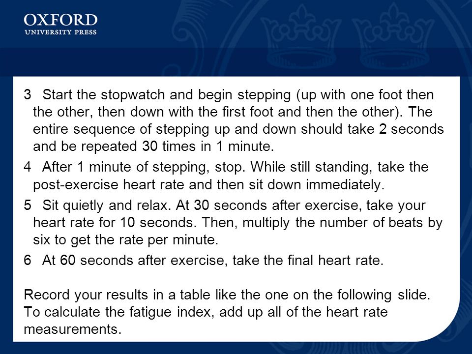3 Start the stopwatch and begin stepping (up with one foot then the other, then down with the first foot and then the other). The entire sequence of stepping up and down should take 2 seconds and be repeated 30 times in 1 minute.