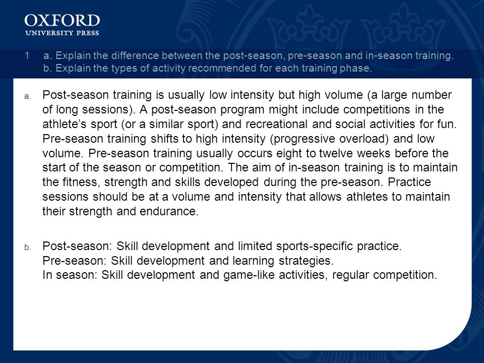 1 a. Explain the difference between the post-season, pre-season and in-season training. b. Explain the types of activity recommended for each training phase.