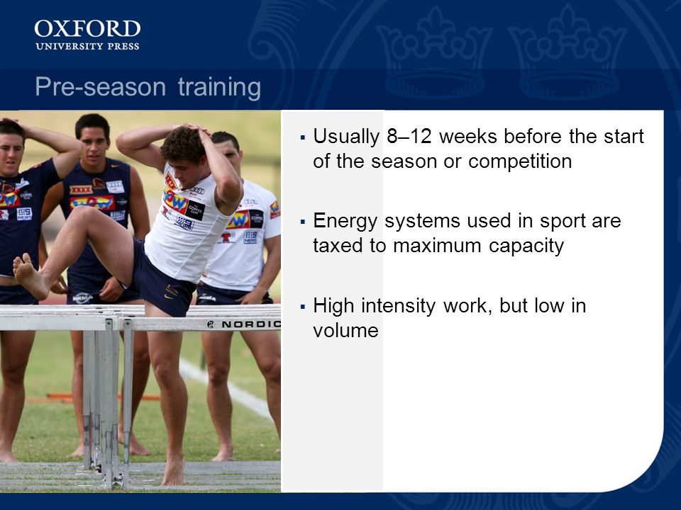 Pre-season training Usually 8–12 weeks before the start of the season or competition. Energy systems used in sport are taxed to maximum capacity.
