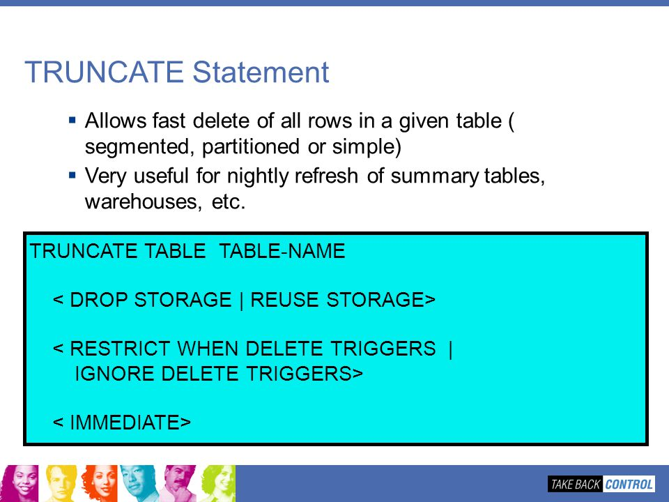 TRUNCATE Statement Allows fast delete of all rows in a given table ( segmented, partitioned or simple)