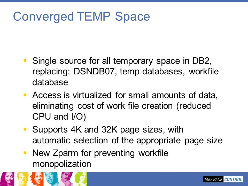 Converged TEMP Space Single source for all temporary space in DB2, replacing: DSNDB07, temp databases, workfile database.