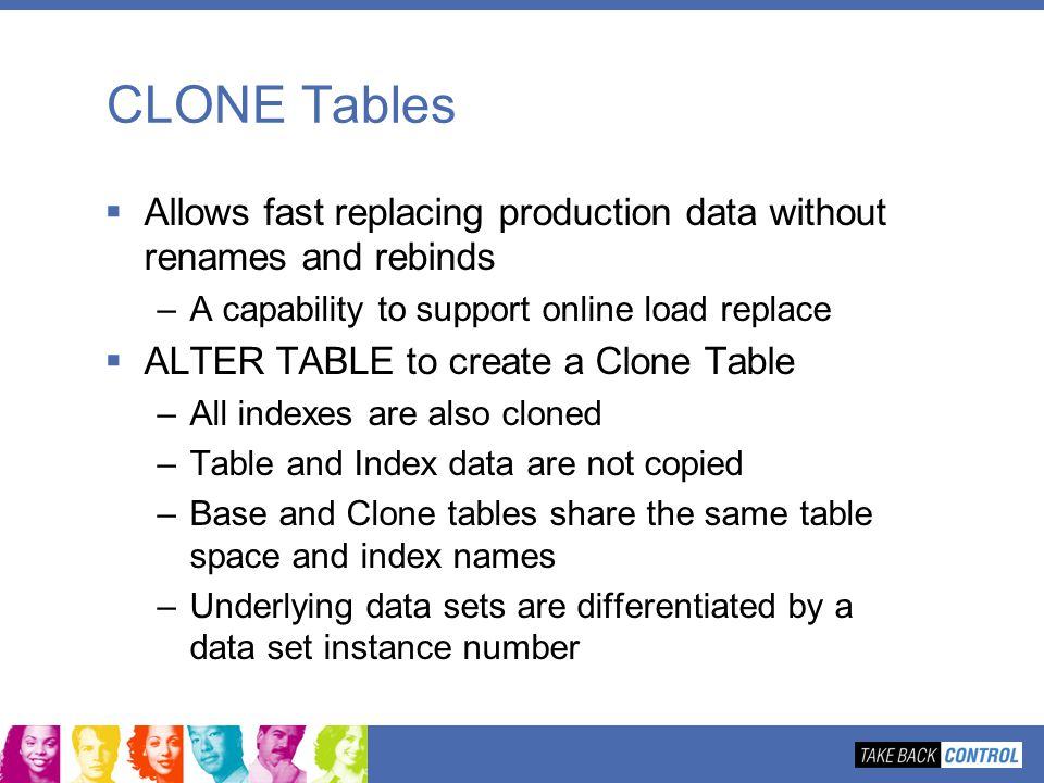 CLONE Tables Allows fast replacing production data without renames and rebinds. A capability to support online load replace.
