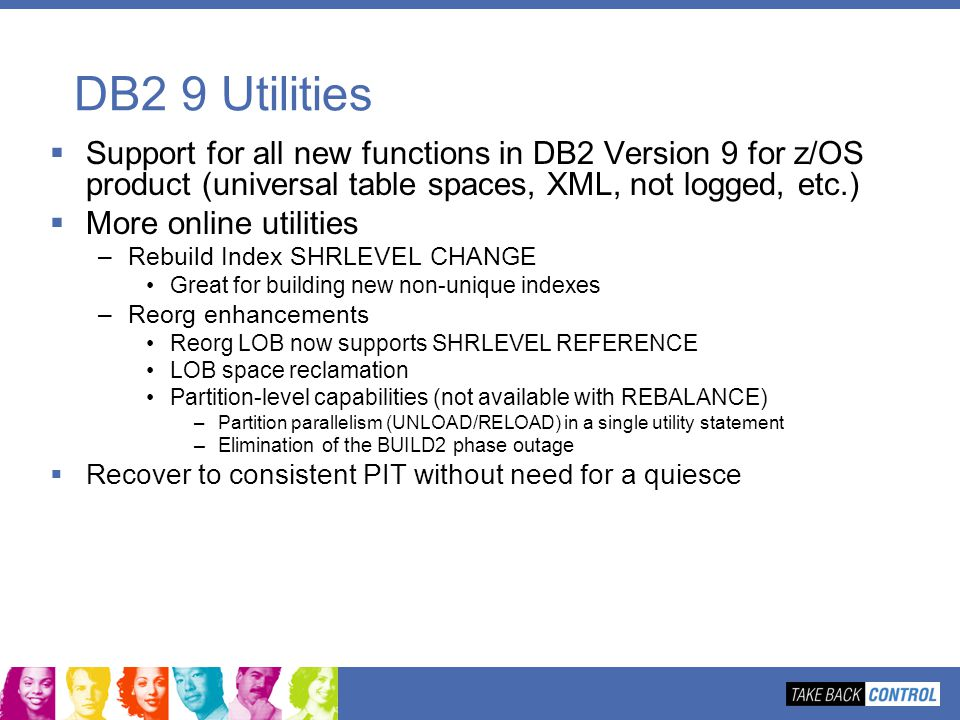 DB2 9 Utilities Support for all new functions in DB2 Version 9 for z/OS product (universal table spaces, XML, not logged, etc.)