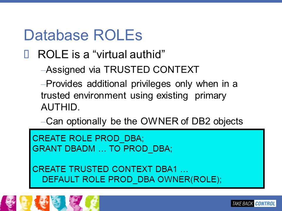 Database ROLEs ROLE is a virtual authid Assigned via TRUSTED CONTEXT