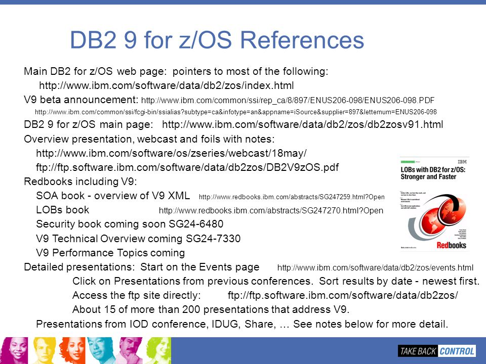 DB2 9 for z/OS References Main DB2 for z/OS web page: pointers to most of the following: http://www.ibm.com/software/data/db2/zos/index.html.