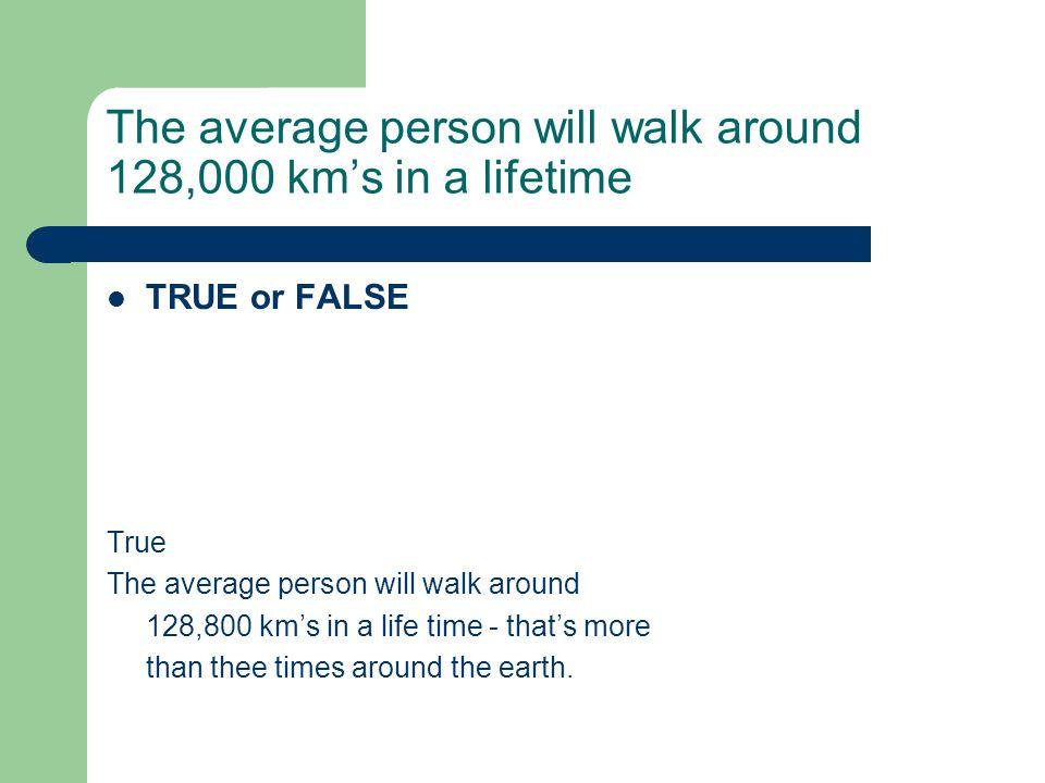 The average person will walk around 128,000 km's in a lifetime