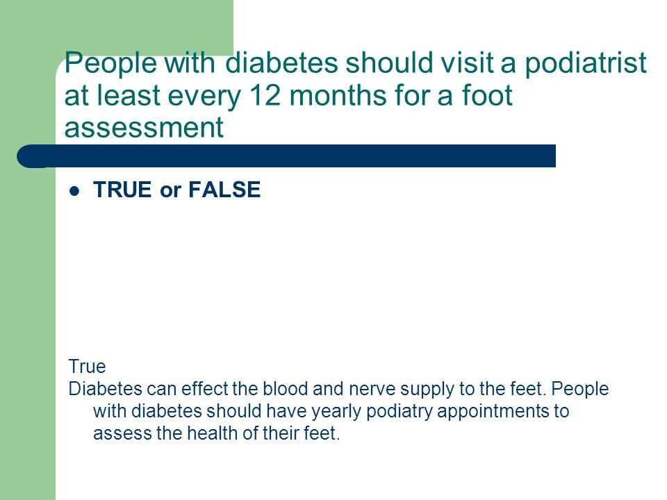 People with diabetes should visit a podiatrist at least every 12 months for a foot assessment