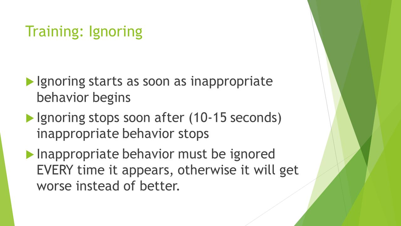 Training: Ignoring Ignoring starts as soon as inappropriate behavior begins.