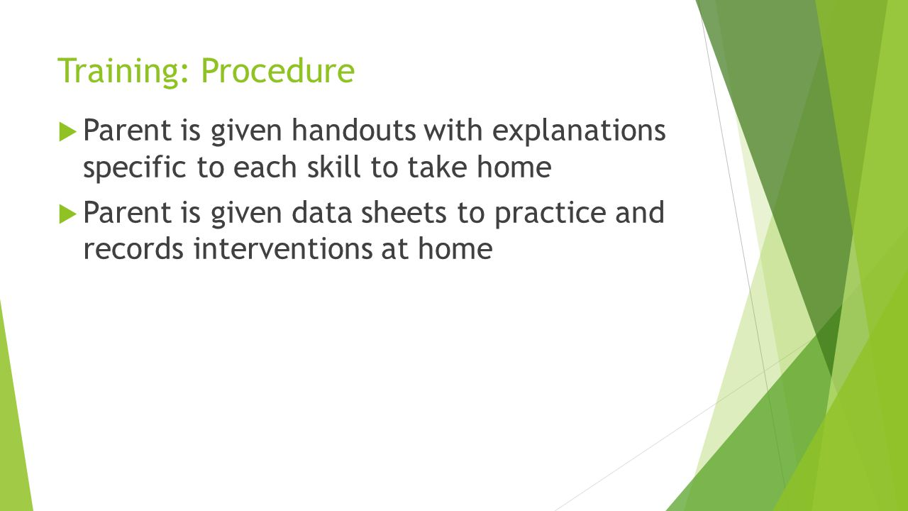 Training: Procedure Parent is given handouts with explanations specific to each skill to take home.