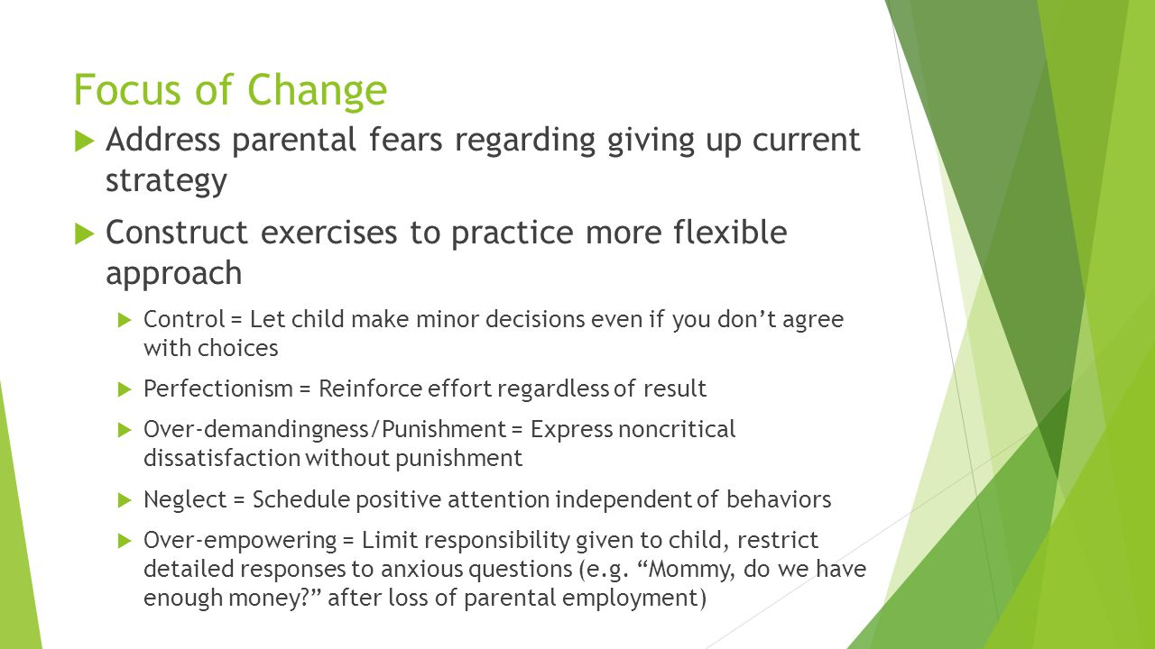 Focus of Change Address parental fears regarding giving up current strategy. Construct exercises to practice more flexible approach.