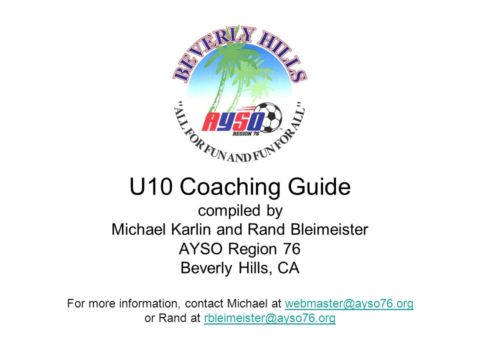 U10 Coaching Guide compiled by Michael Karlin and Rand Bleimeister AYSO Region 76 Beverly Hills, CA For more information, contact Michael at webmaster@ayso76.org or Rand at rbleimeister@ayso76.org