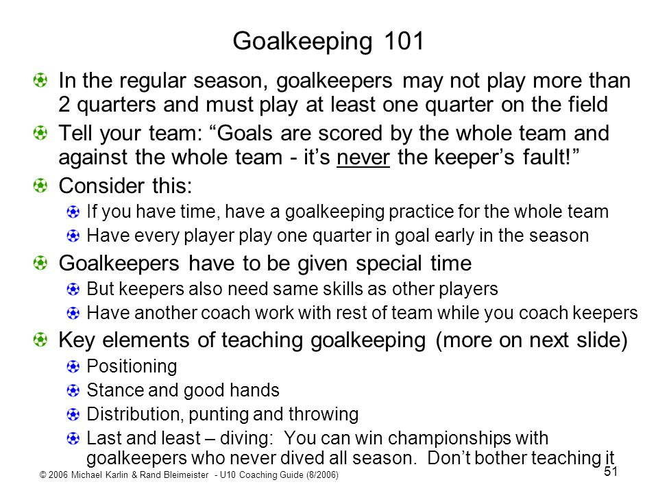 Goalkeeping 101 In the regular season, goalkeepers may not play more than 2 quarters and must play at least one quarter on the field.