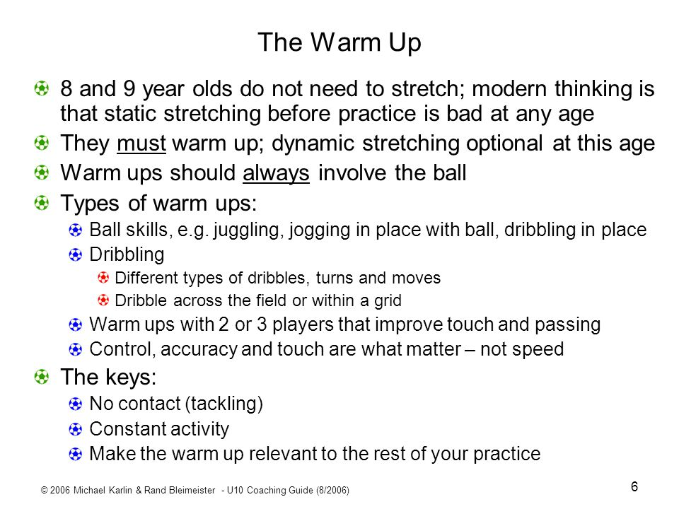 The Warm Up 8 and 9 year olds do not need to stretch; modern thinking is that static stretching before practice is bad at any age.