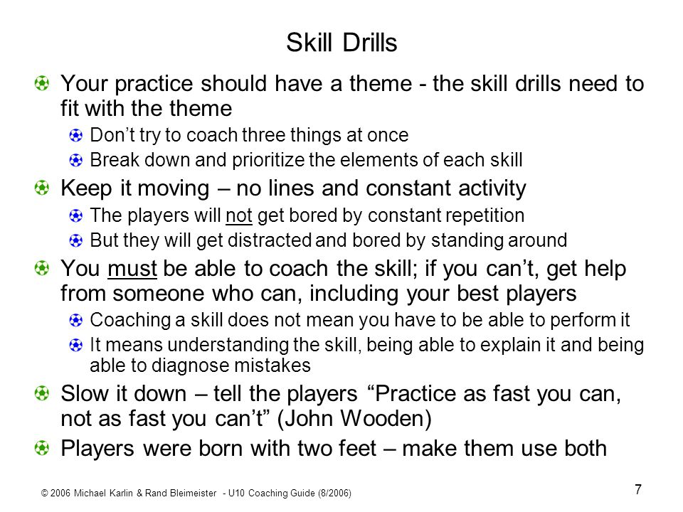 Skill Drills Your practice should have a theme - the skill drills need to fit with the theme. Don't try to coach three things at once.