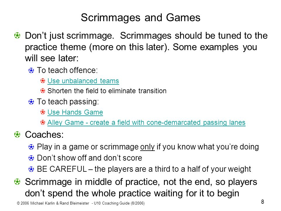 Scrimmages and Games Don't just scrimmage. Scrimmages should be tuned to the practice theme (more on this later). Some examples you will see later: