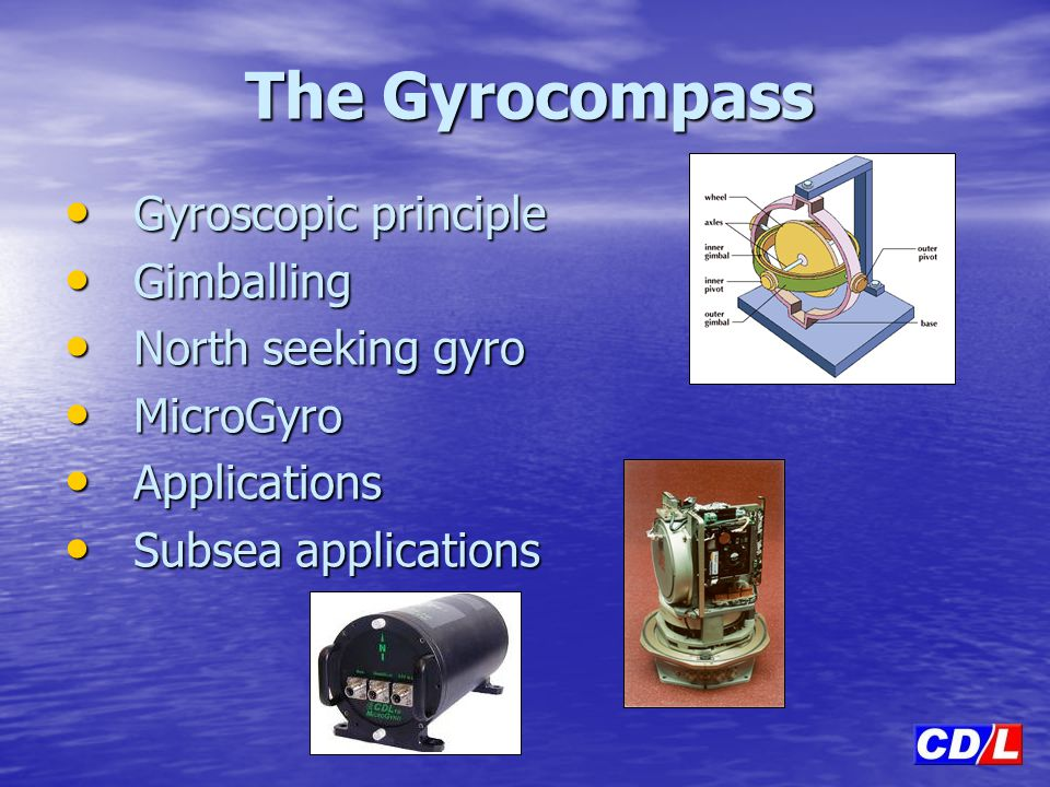 The Gyrocompass Gyroscopic principle Gimballing North seeking gyro